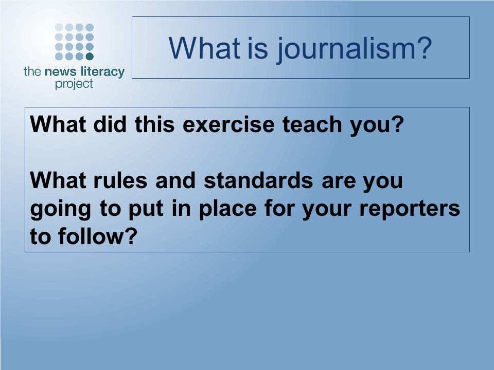 What is journalism? What did this exercise teach you? What rules and standards are you going to put in place for your reporters to follow?