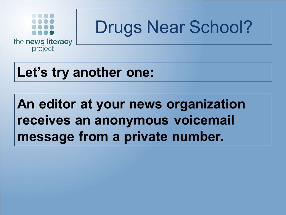 Drugs Near School? Lets try another one: An editor at your news organization receives an anonymous voicemail message from a private number.