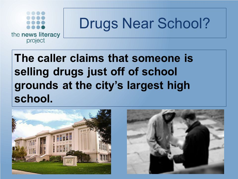 Drugs Near School? The caller claims that someone is selling drugs just off of school grounds at the citys largest high school.