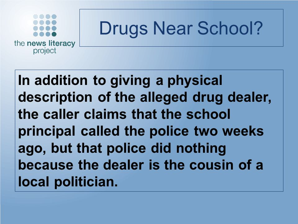 Drugs Near School? In addition to giving a physical description of the alleged drug dealer, the caller claims that the school principal called the pol