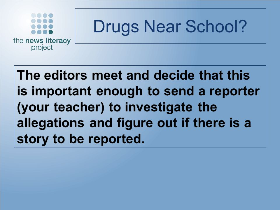 Drugs Near School? The editors meet and decide that this is important enough to send a reporter (your teacher) to investigate the allegations and figu