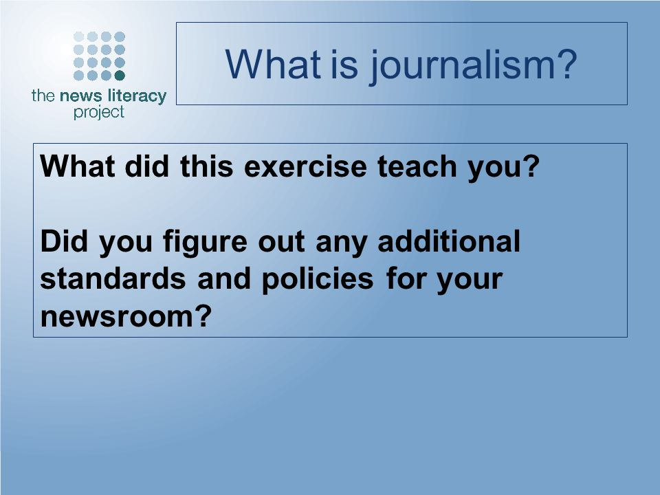 What is journalism? What did this exercise teach you? Did you figure out any additional standards and policies for your newsroom?