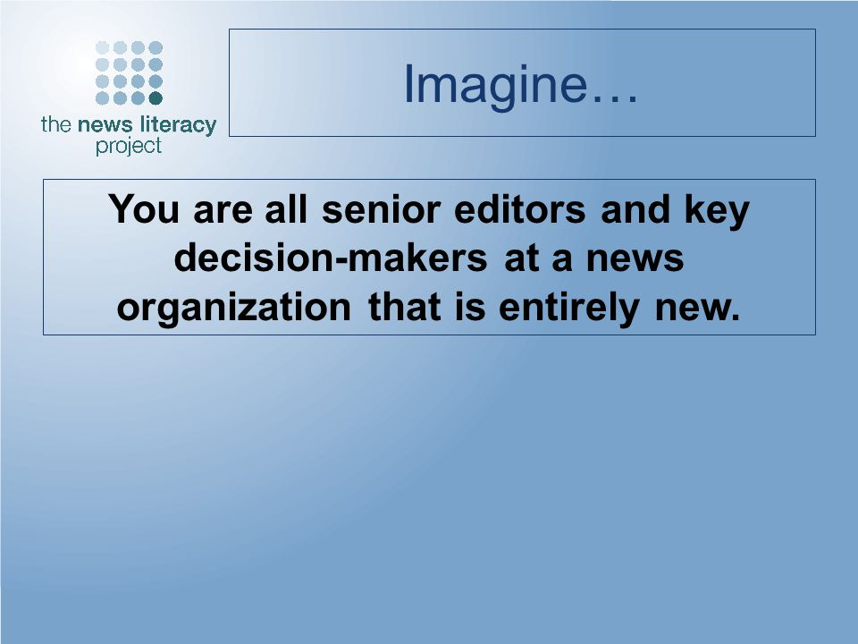 Imagine… You are all senior editors and key decision-makers at a news organization that is entirely new.