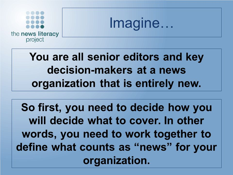 Imagine… You are all senior editors and key decision-makers at a news organization that is entirely new. So first, you need to decide how you will dec
