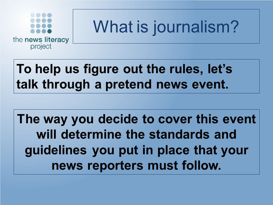 What is journalism? To help us figure out the rules, lets talk through a pretend news event. The way you decide to cover this event will determine the