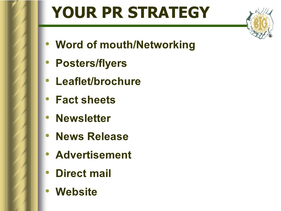 YOUR PR STRATEGY Word of mouth/Networking Posters/flyers Leaflet/brochure Fact sheets Newsletter News Release Advertisement Direct mail Website