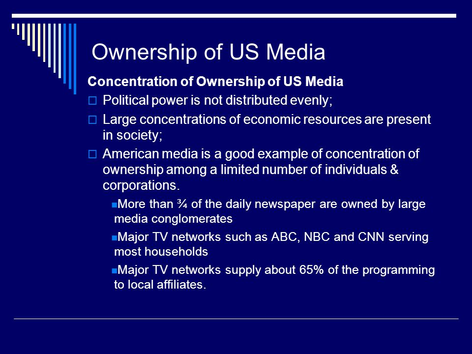 Ownership of US Media Concentration of Ownership of US Media Political power is not distributed evenly; Large concentrations of economic resources are present in society; American media is a good example of concentration of ownership among a limited number of individuals & corporations.