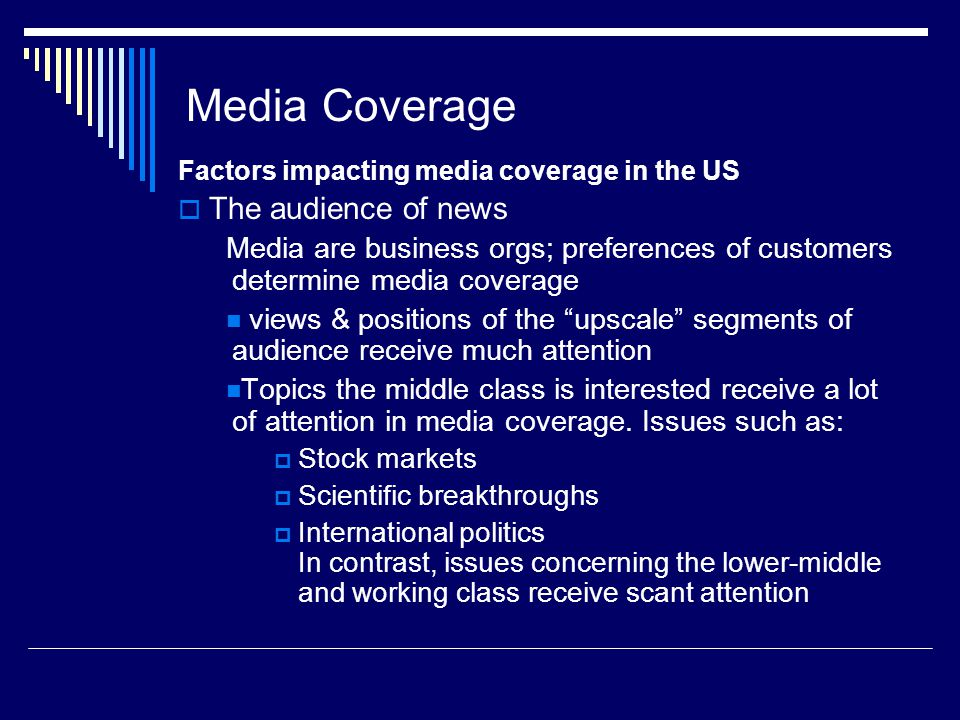 Media Coverage Factors impacting media coverage in the US The audience of news Media are business orgs; preferences of customers determine media coverage views & positions of the upscale segments of audience receive much attention Topics the middle class is interested receive a lot of attention in media coverage.