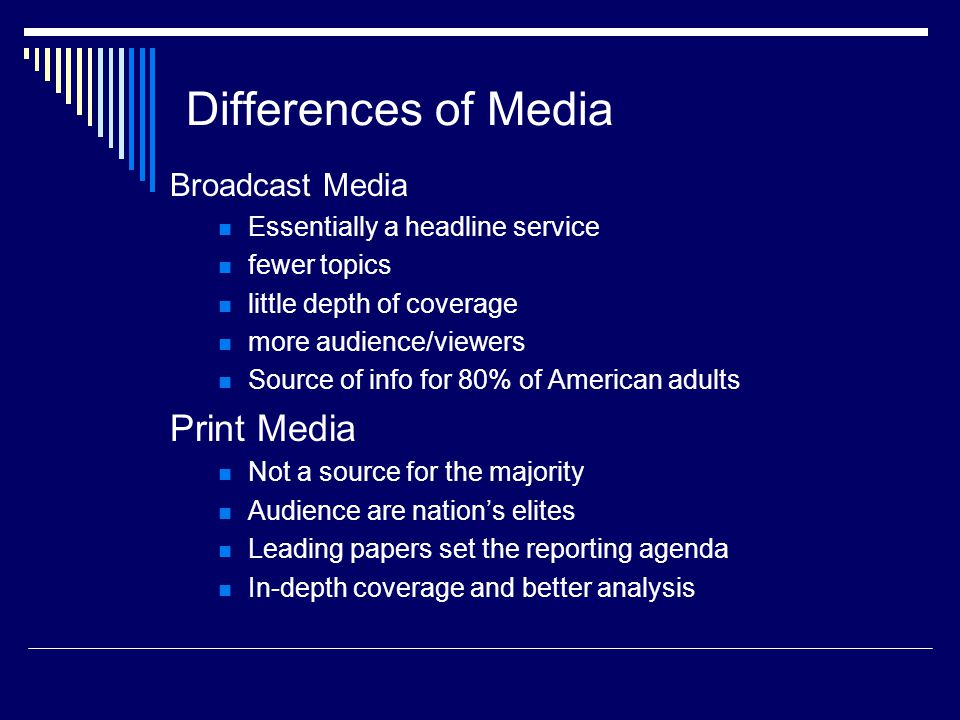 Differences of Media Broadcast Media Essentially a headline service fewer topics little depth of coverage more audience/viewers Source of info for 80% of American adults Print Media Not a source for the majority Audience are nations elites Leading papers set the reporting agenda In-depth coverage and better analysis