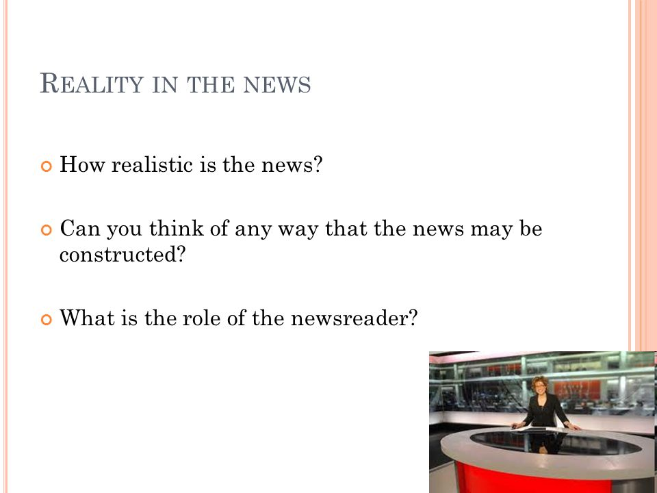 R EALITY IN THE NEWS How realistic is the news.