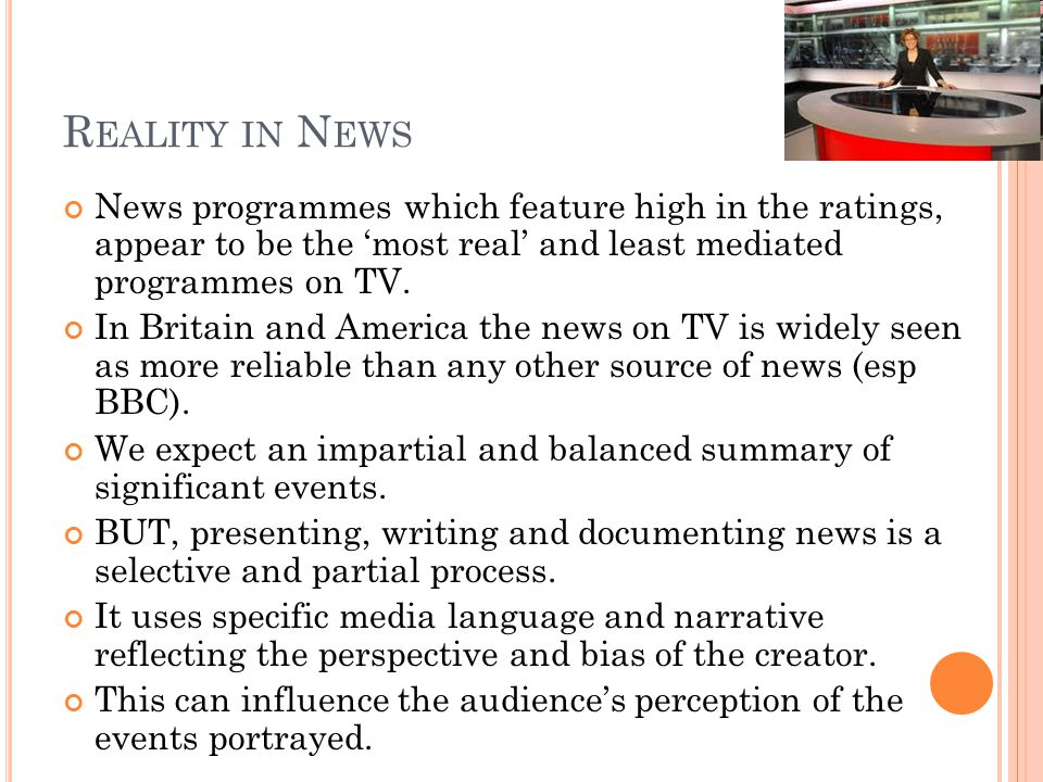 R EALITY IN N EWS News programmes which feature high in the ratings, appear to be the most real and least mediated programmes on TV.