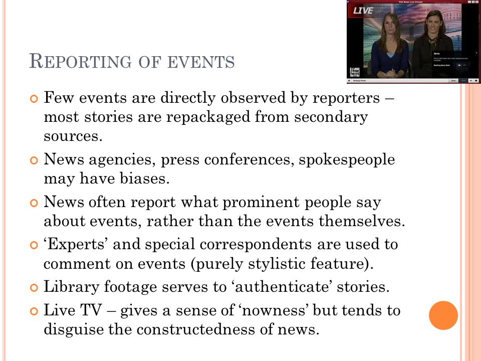 R EPORTING OF EVENTS Few events are directly observed by reporters – most stories are repackaged from secondary sources.