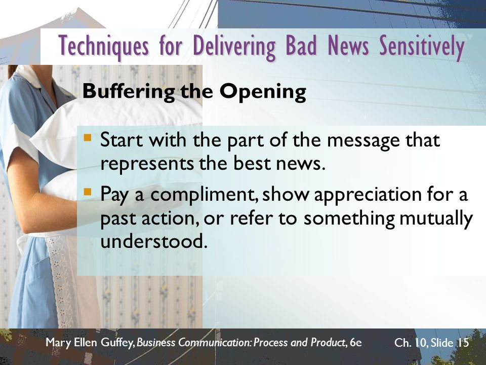 Mary Ellen Guffey, Business Communication: Process and Product, 6e Ch. 10, Slide 15 Techniques for Delivering Bad News Sensitively Buffering the Openi
