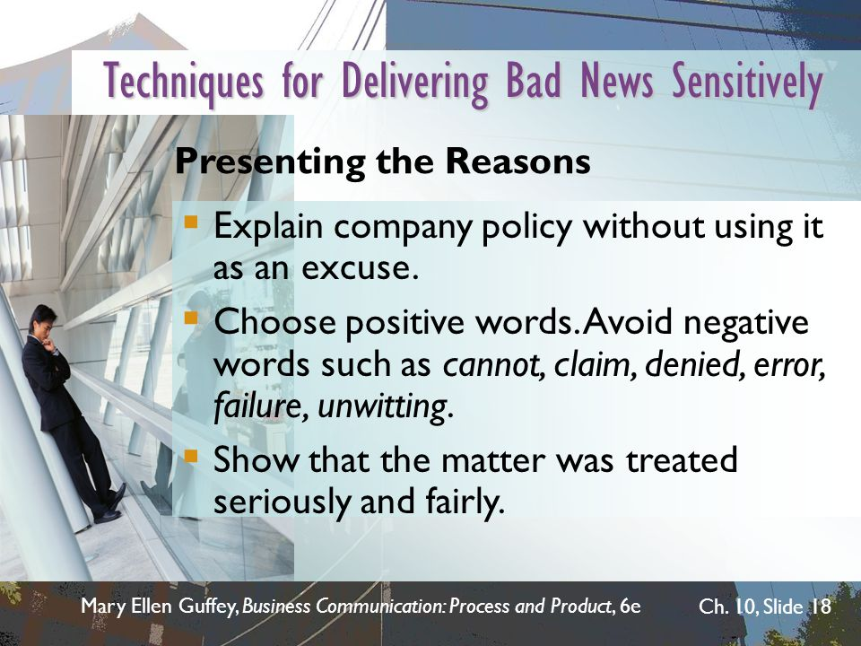 Mary Ellen Guffey, Business Communication: Process and Product, 6e Ch. 10, Slide 18 Techniques for Delivering Bad News Sensitively Explain company pol