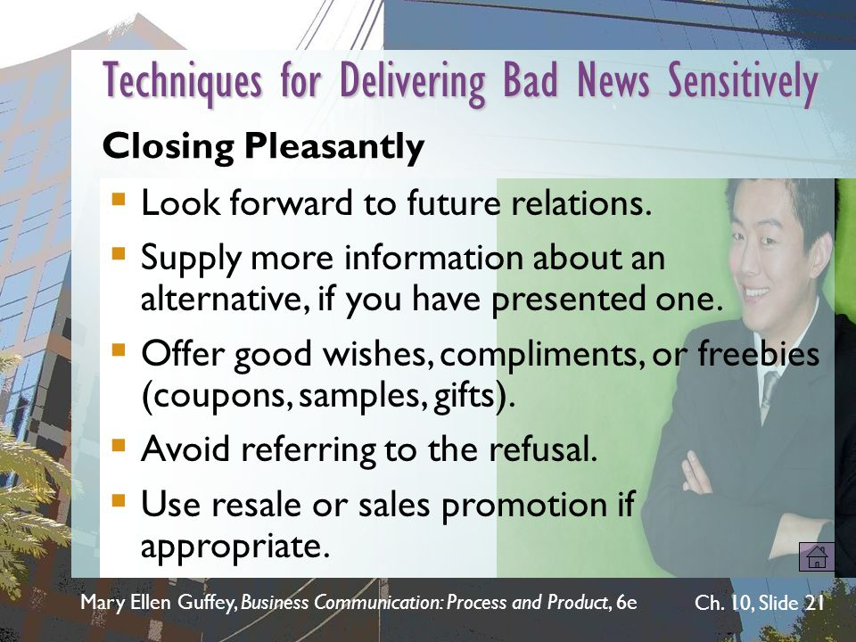 Mary Ellen Guffey, Business Communication: Process and Product, 6e Ch. 10, Slide 21 Techniques for Delivering Bad News Sensitively Closing Pleasantly