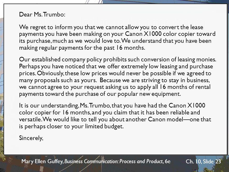 Mary Ellen Guffey, Business Communication: Process and Product, 6e Ch. 10, Slide 23 BeforeIneffective Customer Request Refusal Dear Ms. Trumbo: We reg