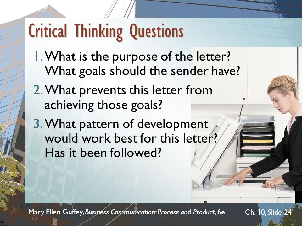 Mary Ellen Guffey, Business Communication: Process and Product, 6e Ch. 10, Slide 24 Critical Thinking Questions 1.What is the purpose of the letter? W