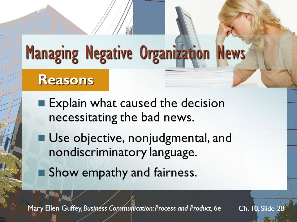 Mary Ellen Guffey, Business Communication: Process and Product, 6e Ch. 10, Slide 28 Explain what caused the decision necessitating the bad news. Use o