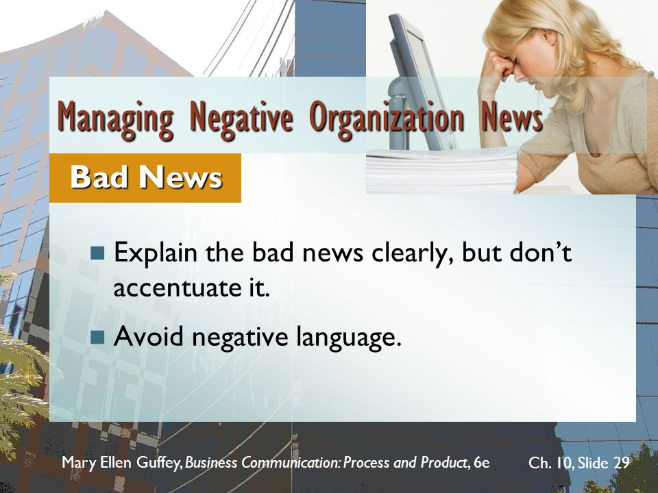 Mary Ellen Guffey, Business Communication: Process and Product, 6e Ch. 10, Slide 29 Explain the bad news clearly, but dont accentuate it. Avoid negati