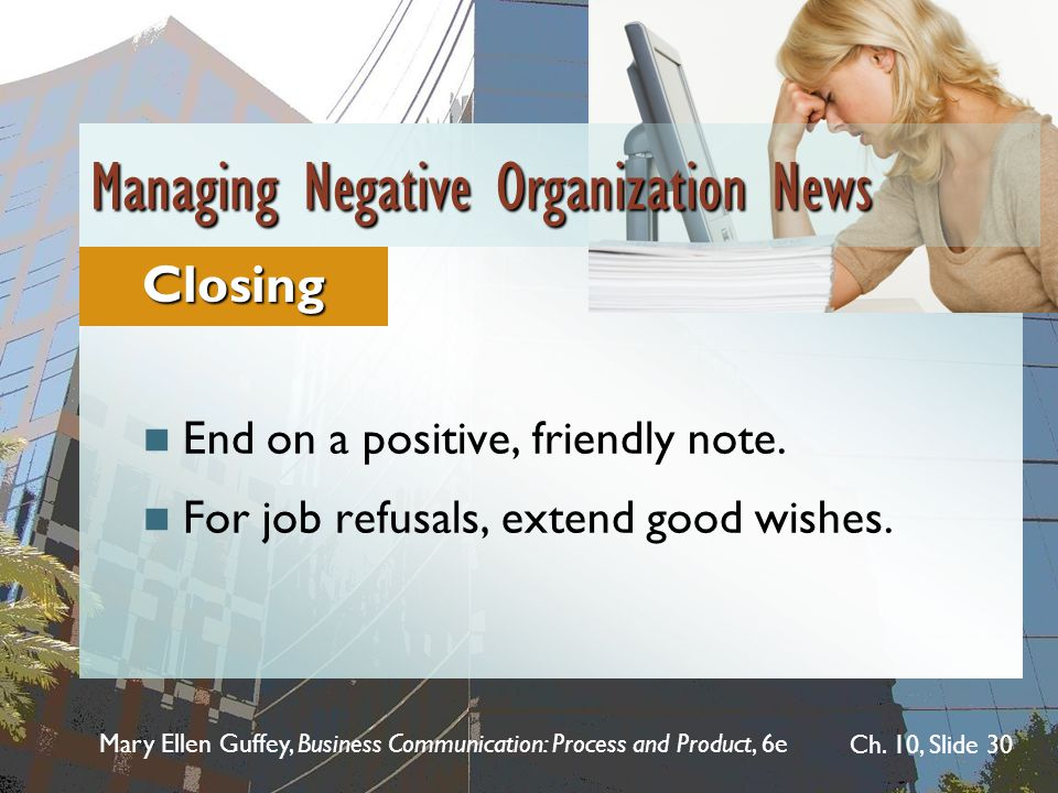 Mary Ellen Guffey, Business Communication: Process and Product, 6e Ch. 10, Slide 30 End on a positive, friendly note. For job refusals, extend good wi