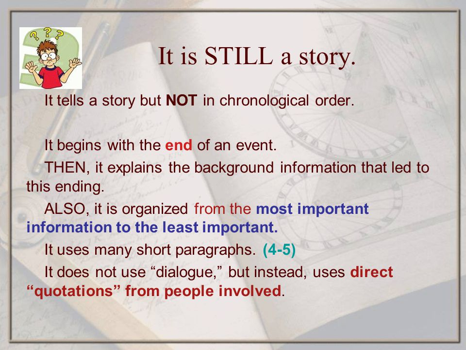 It is STILL a story. It tells a story but NOT in chronological order. It begins with the end of an event. THEN, it explains the background information