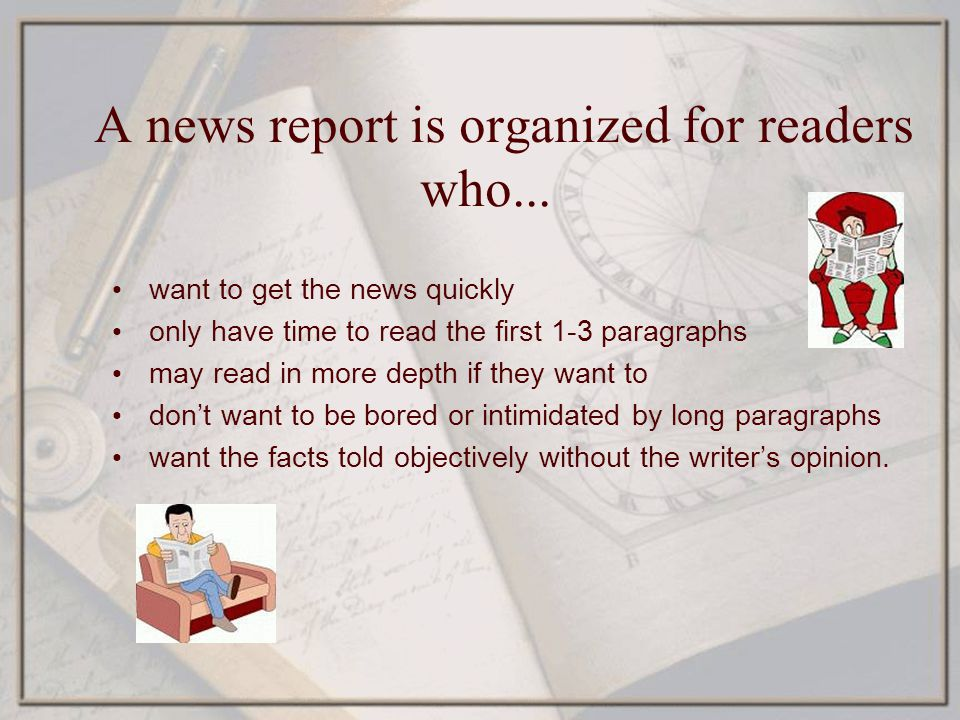 A news report is organized for readers who... want to get the news quickly only have time to read the first 1-3 paragraphs may read in more depth if t