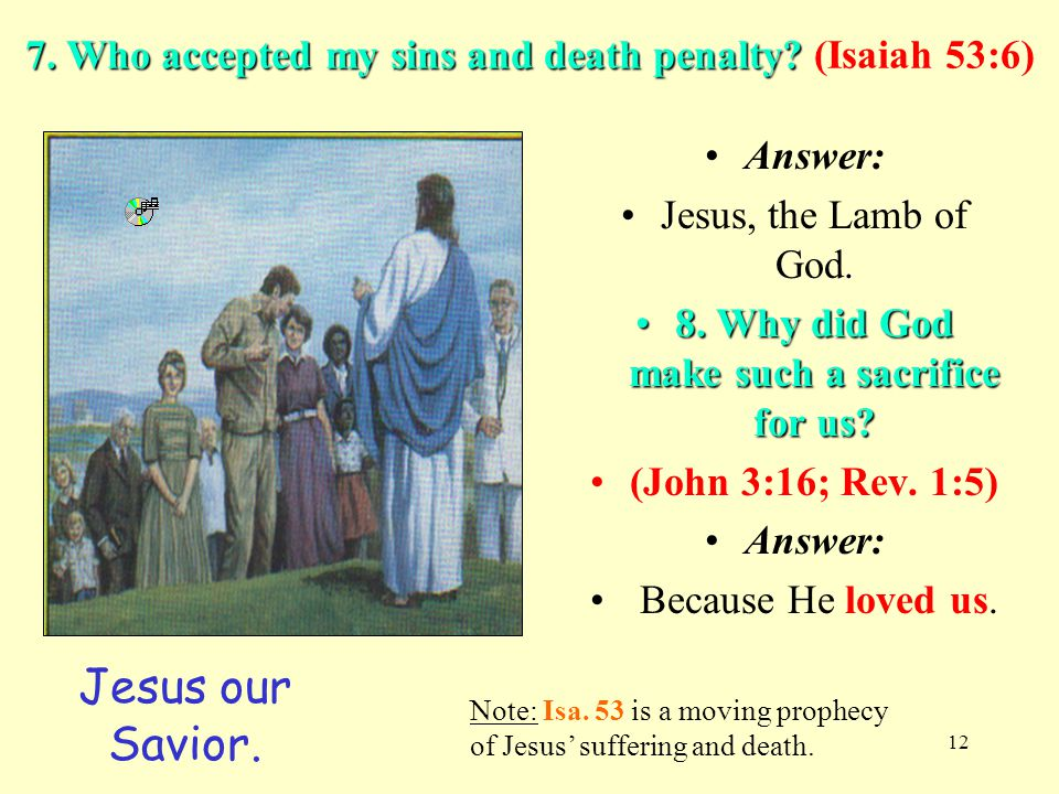 12 7. Who accepted my sins and death penalty? 7. Who accepted my sins and death penalty? (Isaiah 53:6) Answer: Jesus, the Lamb of God. 8. Why did God