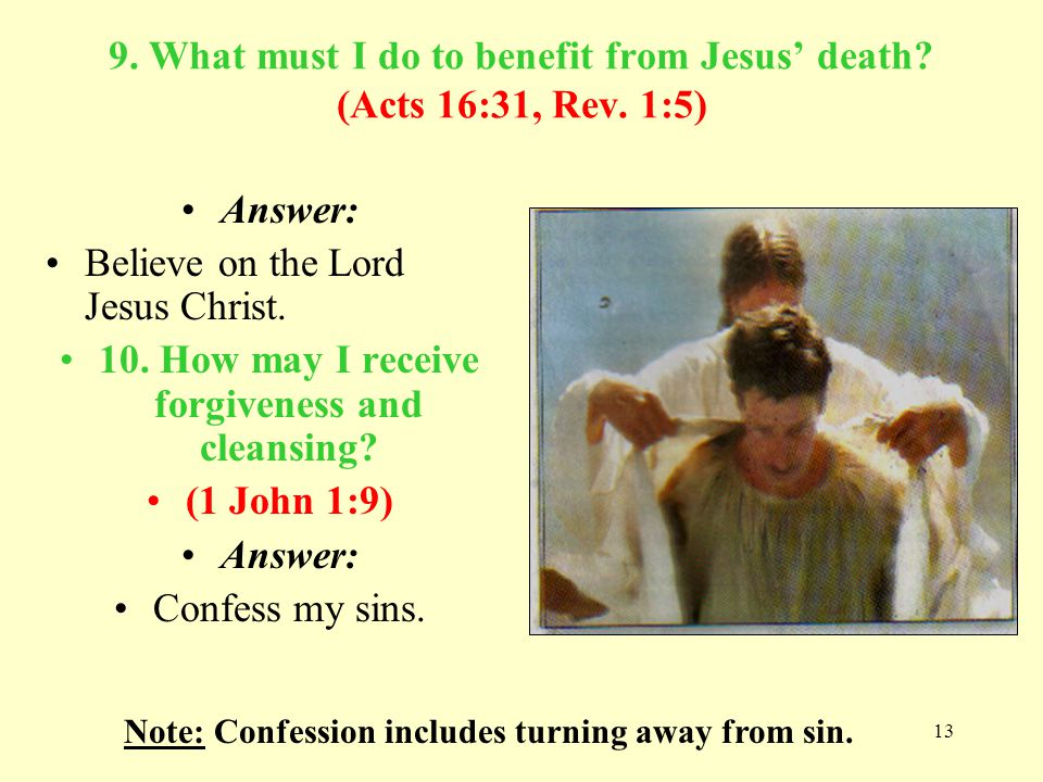13 9. What must I do to benefit from Jesus death? (Acts 16:31, Rev. 1:5) Answer: Believe on the Lord Jesus Christ. 10. How may I receive forgiveness a