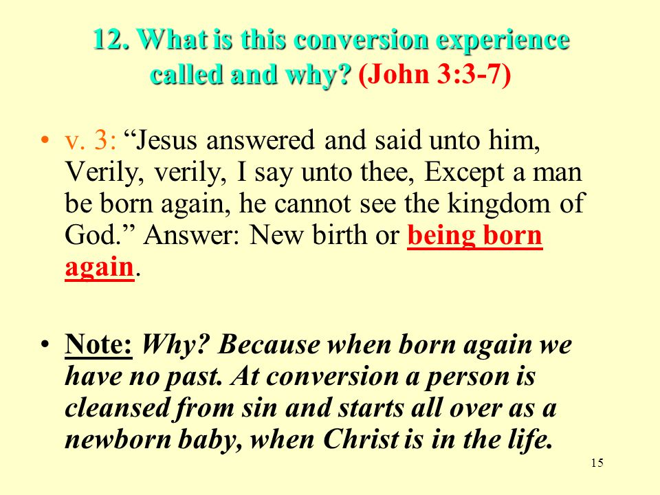15 12. What is this conversion experience called and why? 12. What is this conversion experience called and why? (John 3:3-7) v. 3: Jesus answered and