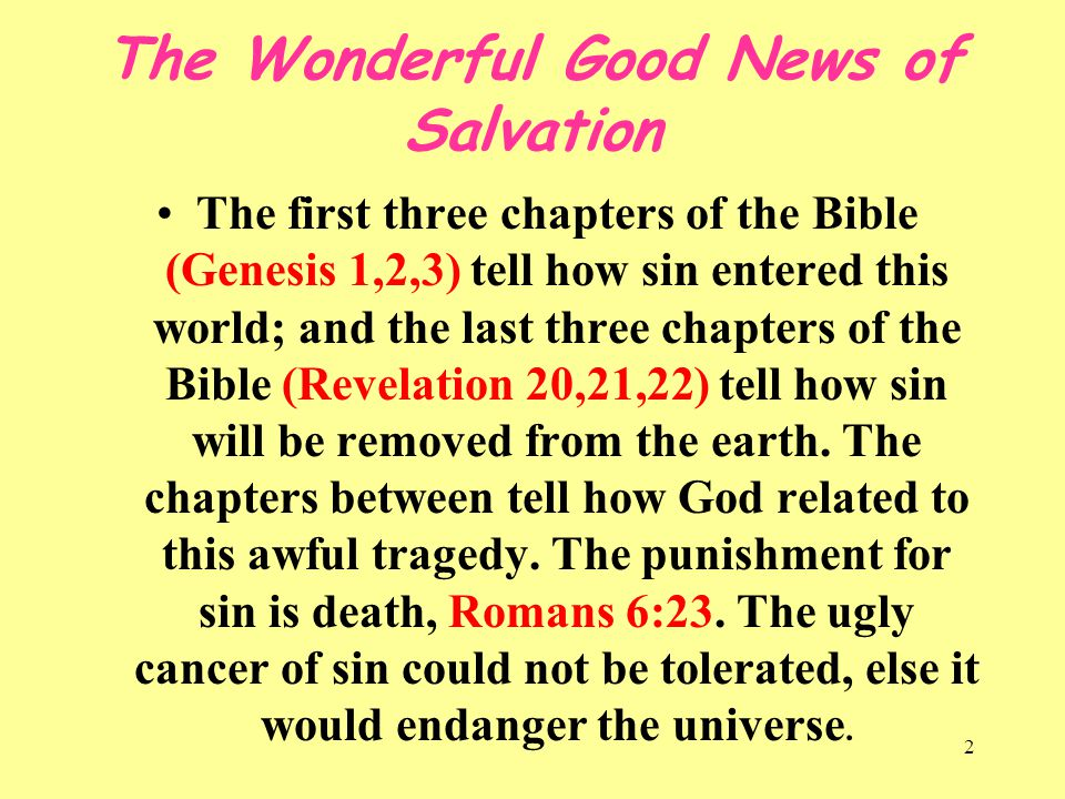 2 The Wonderful Good News of Salvation The first three chapters of the Bible (Genesis 1,2,3) tell how sin entered this world; and the last three chapt