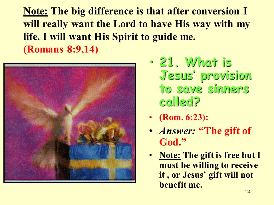 24 Note: The big difference is that after conversion I will really want the Lord to have His way with my life. I will want His Spirit to guide me. (Ro