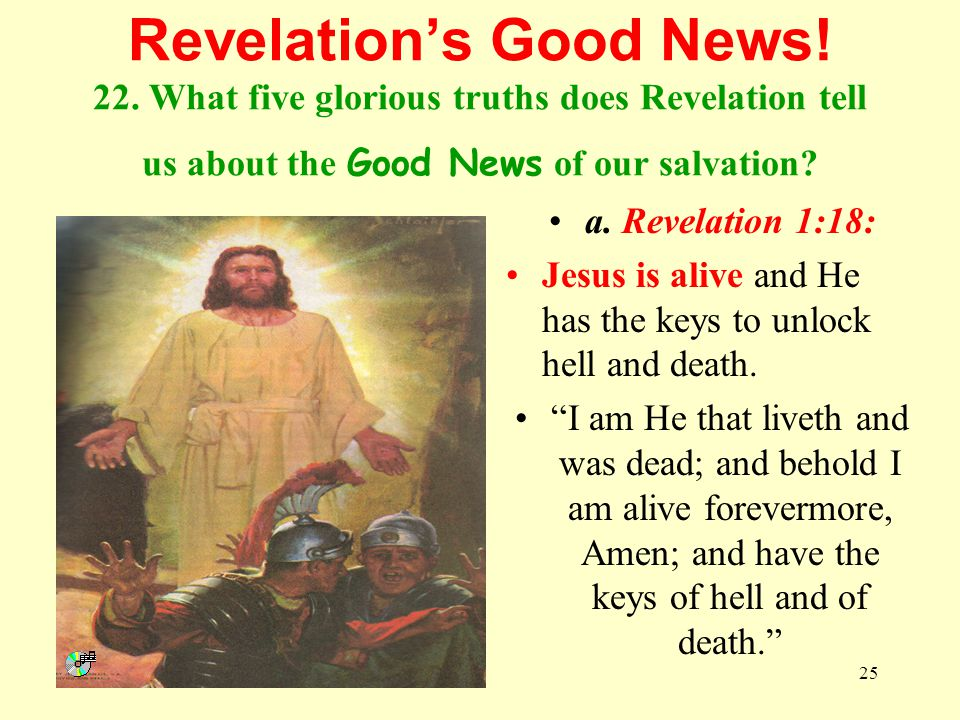 25 Revelations Good News! 22. What five glorious truths does Revelation tell us about the Good News of our salvation? a. Revelation 1:18: Jesus is ali