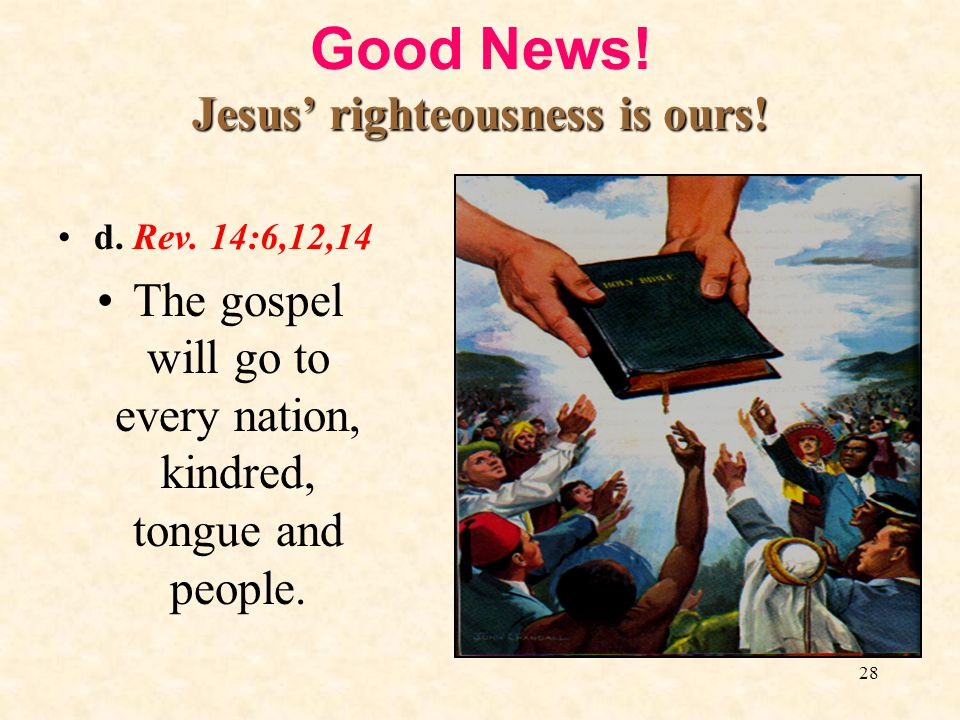 28 Jesus righteousness is ours! Good News! Jesus righteousness is ours! d. Rev. 14:6,12,14 The gospel will go to every nation, kindred, tongue and peo