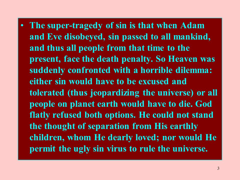 3 The super-tragedy of sin is that when Adam and Eve disobeyed, sin passed to all mankind, and thus all people from that time to the present, face the
