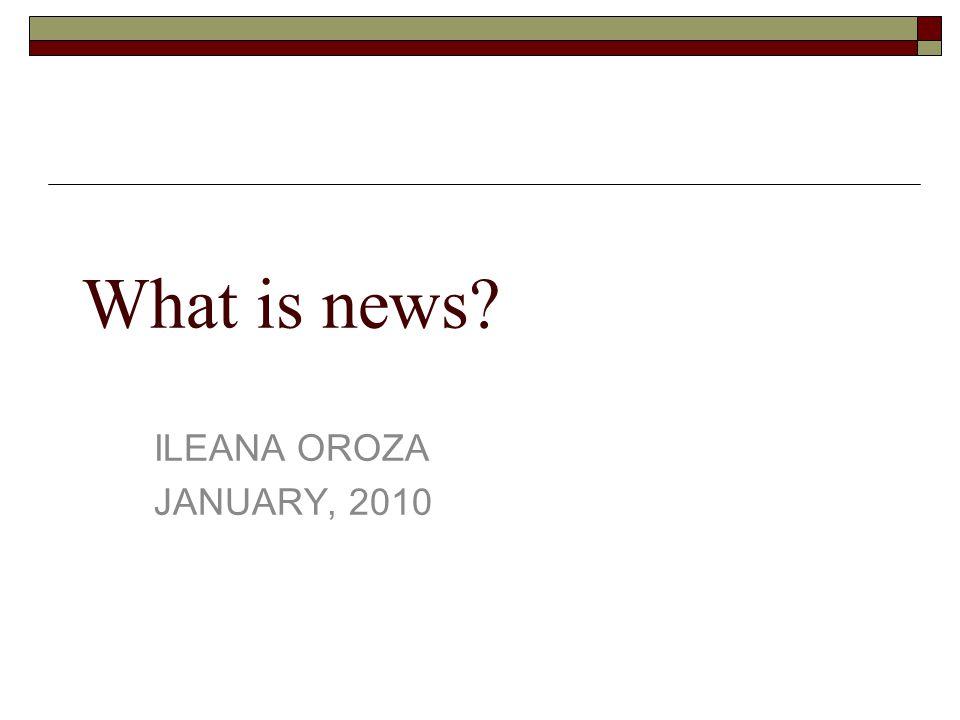 What is news? ILEANA OROZA JANUARY, 2010