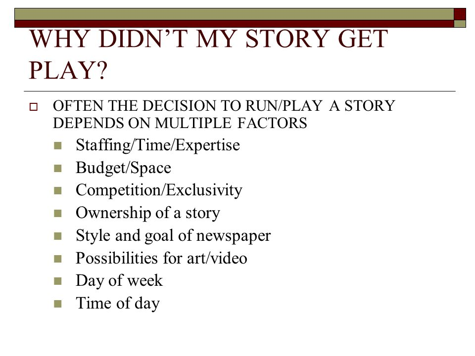 WHY DIDNT MY STORY GET PLAY? OFTEN THE DECISION TO RUN/PLAY A STORY DEPENDS ON MULTIPLE FACTORS Staffing/Time/Expertise Budget/Space Competition/Exclu