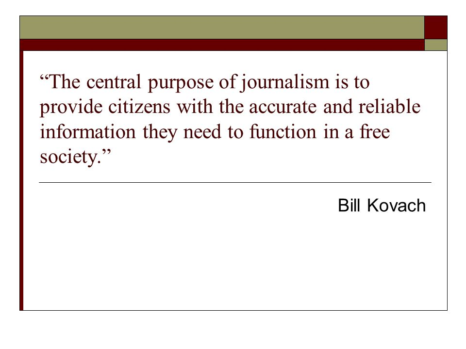 The central purpose of journalism is to provide citizens with the accurate and reliable information they need to function in a free society. Bill Kova