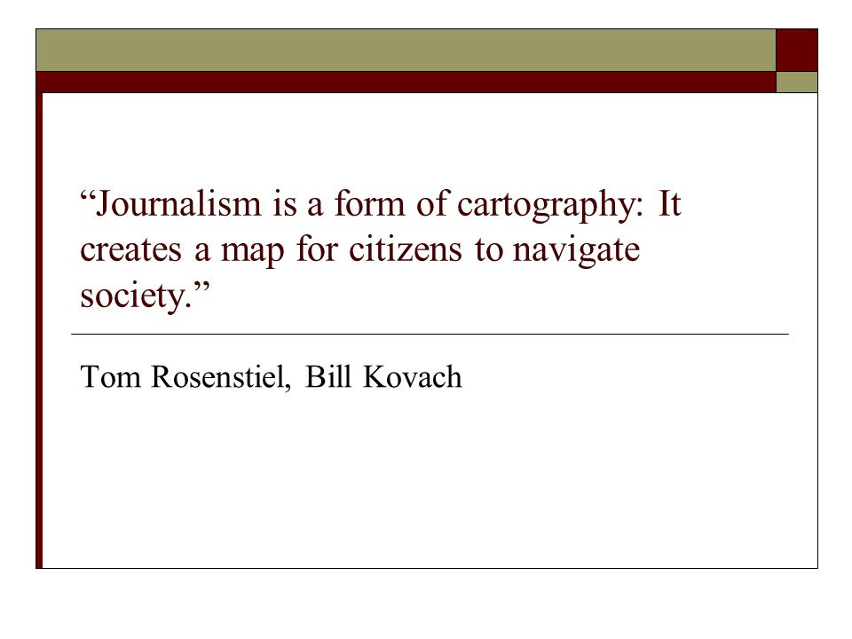 Journalism is a form of cartography: It creates a map for citizens to navigate society. Tom Rosenstiel, Bill Kovach
