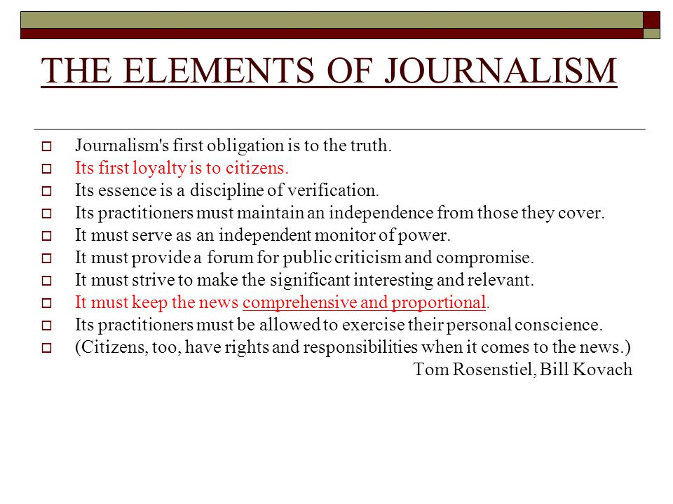 THE ELEMENTS OF JOURNALISM Journalism's first obligation is to the truth. Its first loyalty is to citizens. Its essence is a discipline of verificatio