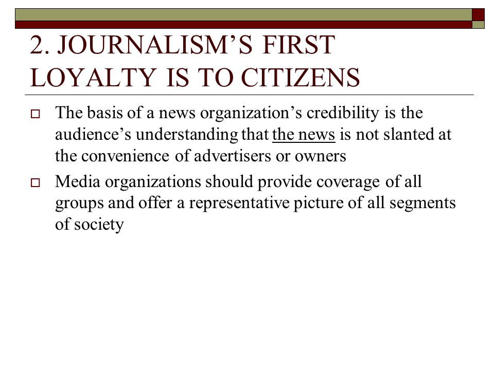 2. JOURNALISMS FIRST LOYALTY IS TO CITIZENS The basis of a news organizations credibility is the audiences understanding that the news is not slanted