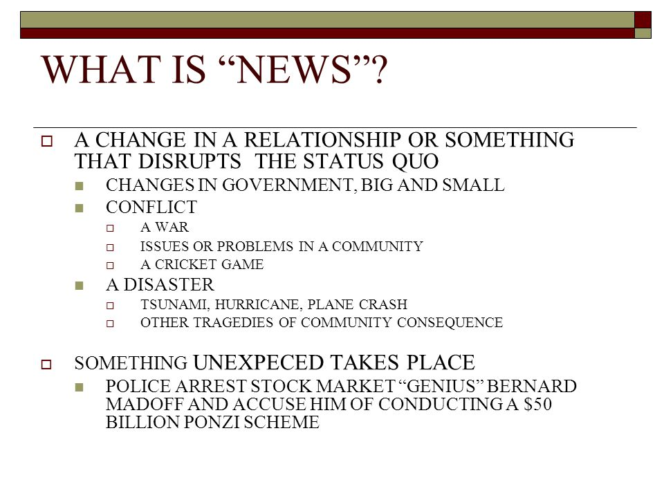 WHAT IS NEWS? A CHANGE IN A RELATIONSHIP OR SOMETHING THAT DISRUPTS THE STATUS QUO CHANGES IN GOVERNMENT, BIG AND SMALL CONFLICT A WAR ISSUES OR PROBL