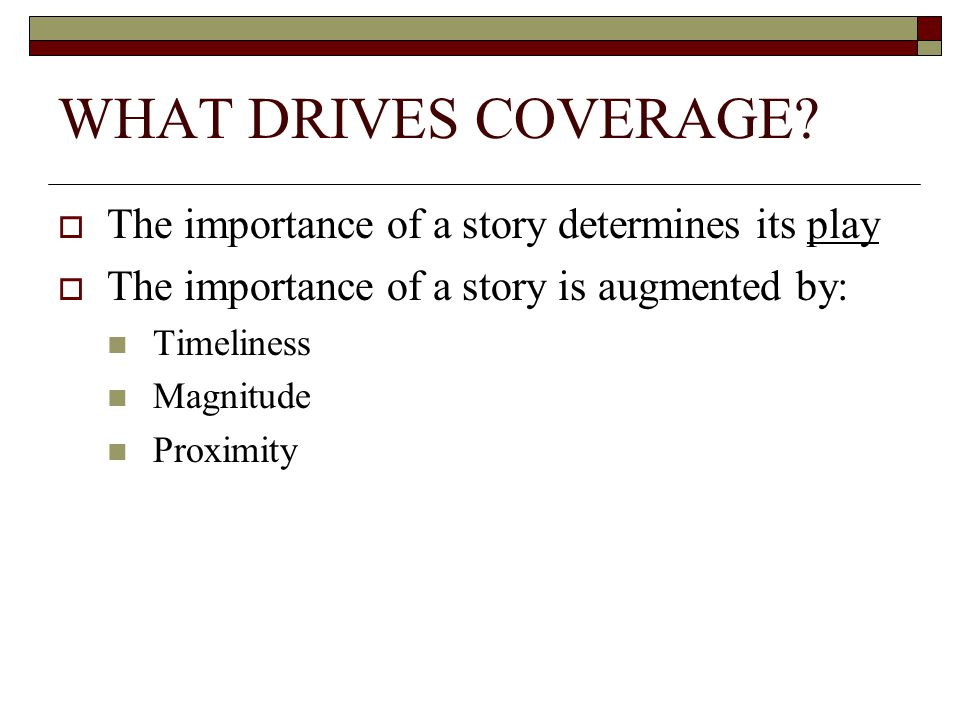 WHAT DRIVES COVERAGE? The importance of a story determines its play The importance of a story is augmented by: Timeliness Magnitude Proximity