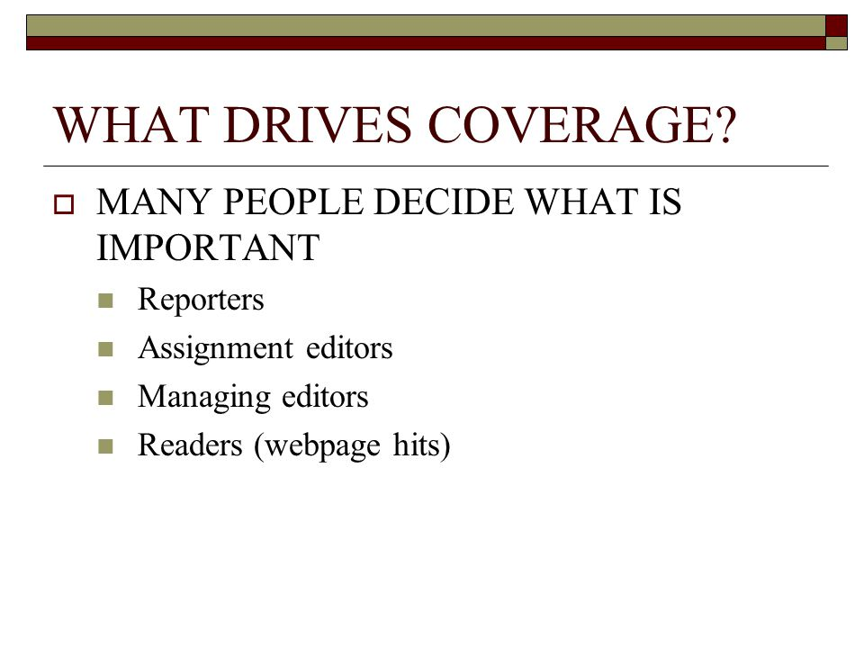 WHAT DRIVES COVERAGE? MANY PEOPLE DECIDE WHAT IS IMPORTANT Reporters Assignment editors Managing editors Readers (webpage hits)
