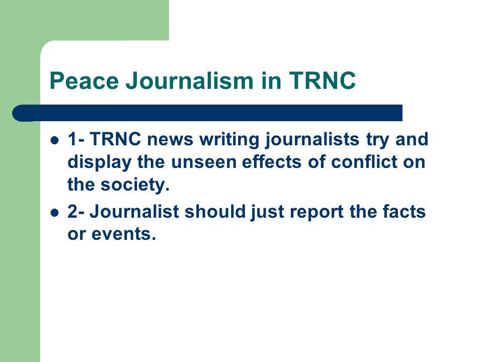 Peace Journalism in TRNC 1- TRNC news writing journalists try and display the unseen effects of conflict on the society.