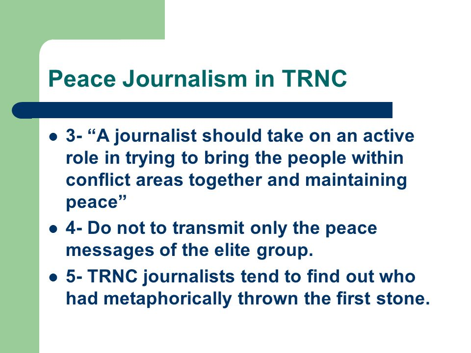 Peace Journalism in TRNC 3- A journalist should take on an active role in trying to bring the people within conflict areas together and maintaining peace 4- Do not to transmit only the peace messages of the elite group.