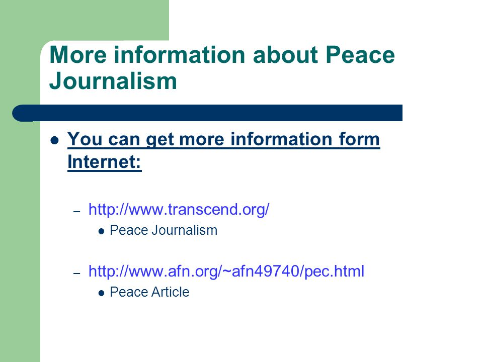 More information about Peace Journalism You can get more information form Internet: – http://www.transcend.org/ Peace Journalism – http://www.afn.org/~afn49740/pec.html Peace Article