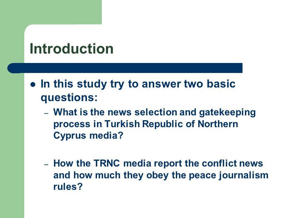 Introduction In this study try to answer two basic questions: – What is the news selection and gatekeeping process in Turkish Republic of Northern Cyprus media.