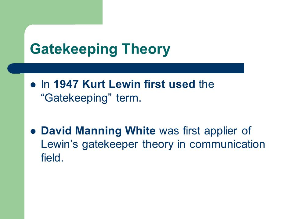 Gatekeeping Theory In 1947 Kurt Lewin first used the Gatekeeping term.
