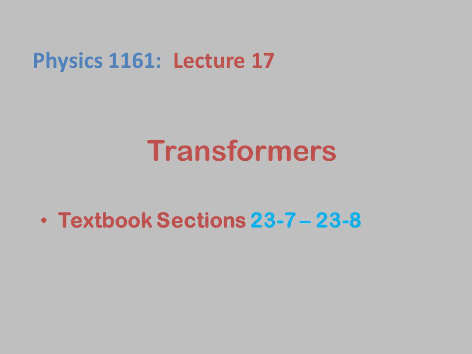 Transformers Textbook Sections 23-7 – 23-8 Physics 1161: Lecture 17