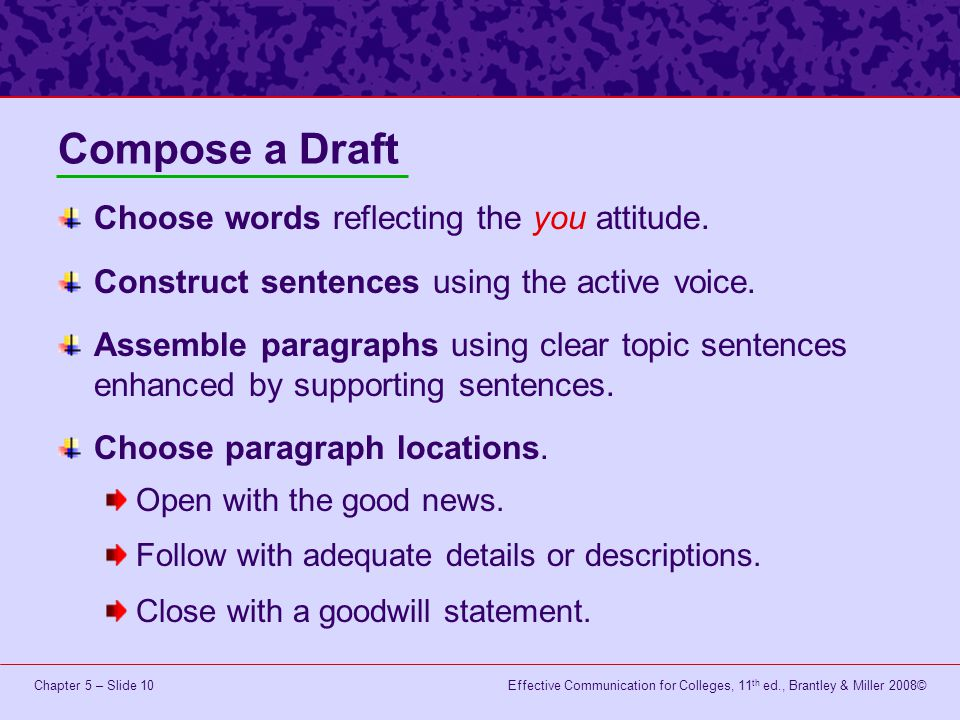 Effective Communication for Colleges, 11 th ed., Brantley & Miller 2008©Chapter 5 – Slide 10 Compose a Draft Choose words reflecting the you attitude.